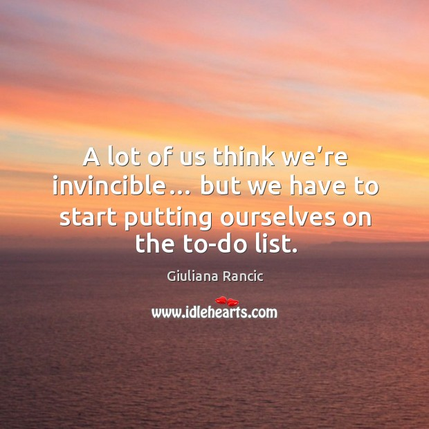 A lot of us think we're invincible… but we have to start putting ourselves on the to-do list. Giuliana Rancic Picture Quote