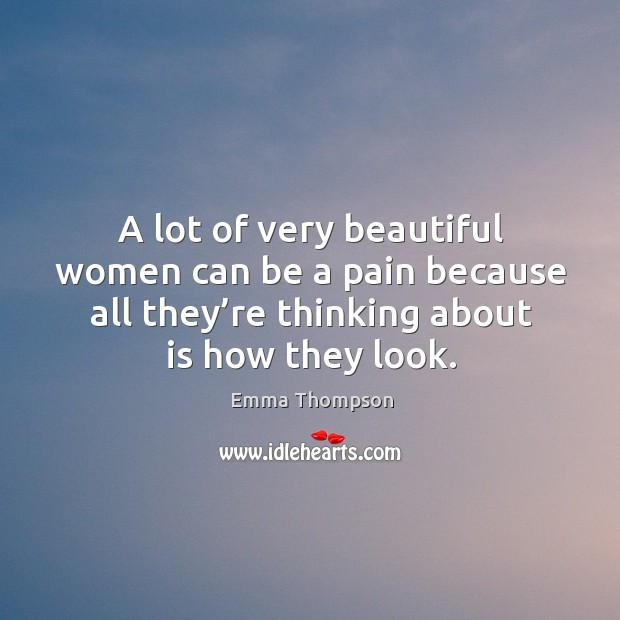 Image about A lot of very beautiful women can be a pain because all they're thinking about is how they look.