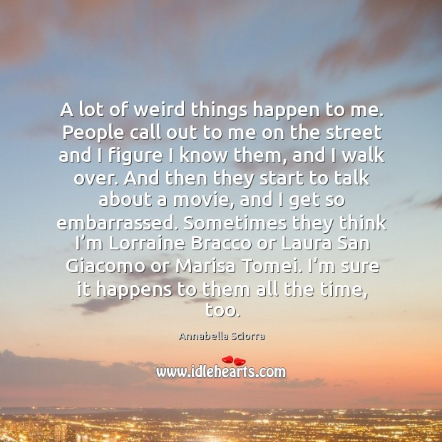 A lot of weird things happen to me. People call out to me on the street and I figure I know them, and I walk over. Image