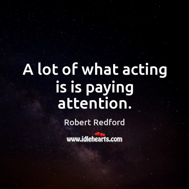 A lot of what acting is is paying attention. Acting Quotes Image