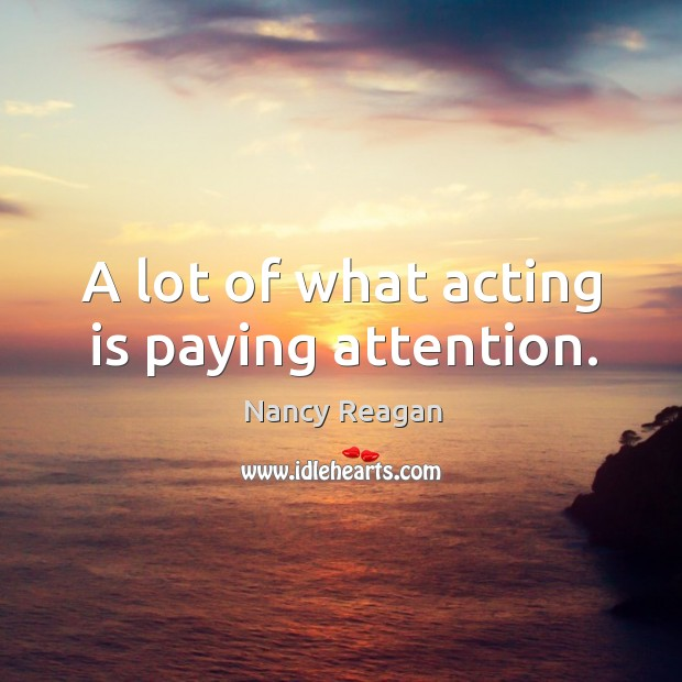 A lot of what acting is paying attention. Nancy Reagan Picture Quote
