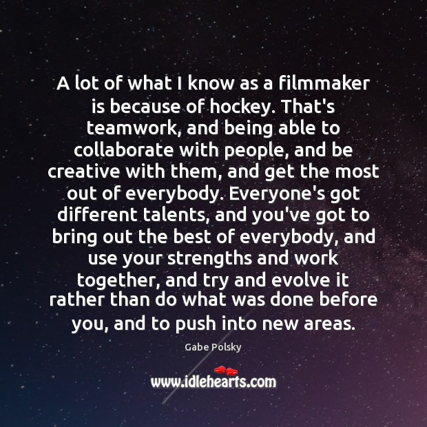 A lot of what I know as a filmmaker is because of Teamwork Quotes Image