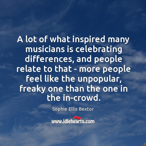 A lot of what inspired many musicians is celebrating differences, and people Sophie Ellis Bextor Picture Quote