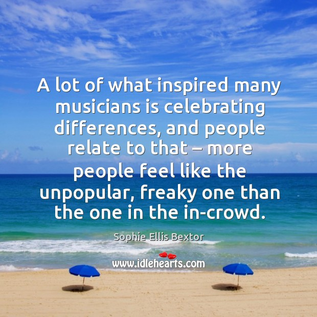 A lot of what inspired many musicians is celebrating differences Sophie Ellis Bextor Picture Quote