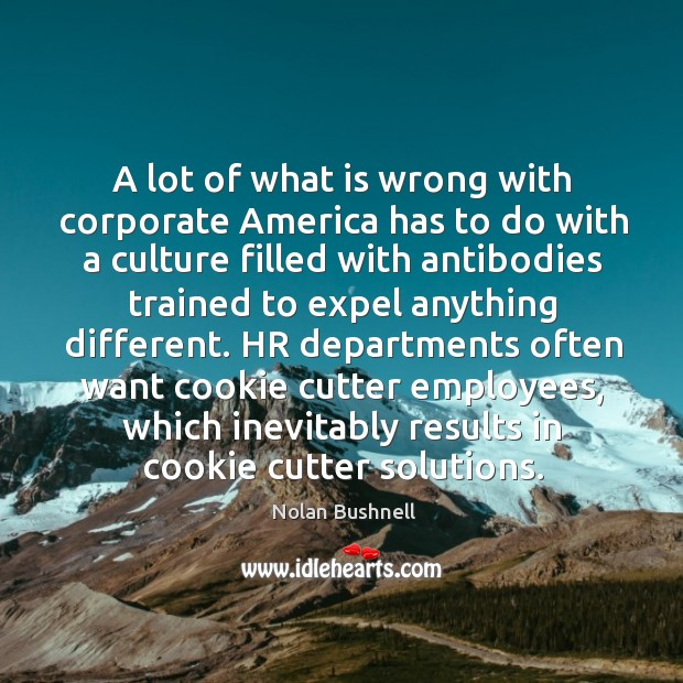 A lot of what is wrong with corporate America has to do Nolan Bushnell Picture Quote