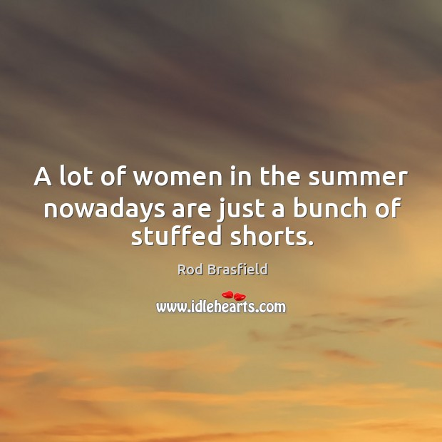 A lot of women in the summer nowadays are just a bunch of stuffed shorts. Image