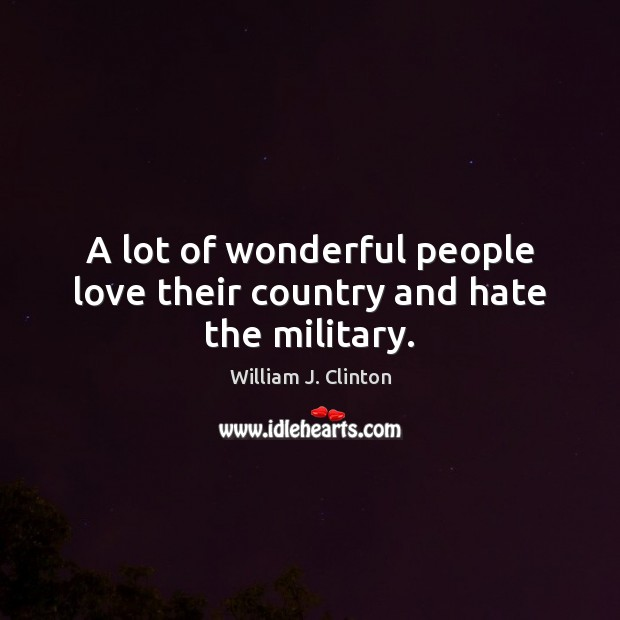 A lot of wonderful people love their country and hate the military. Image