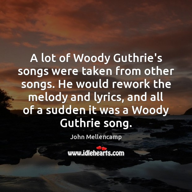 A lot of Woody Guthrie's songs were taken from other songs. He Image