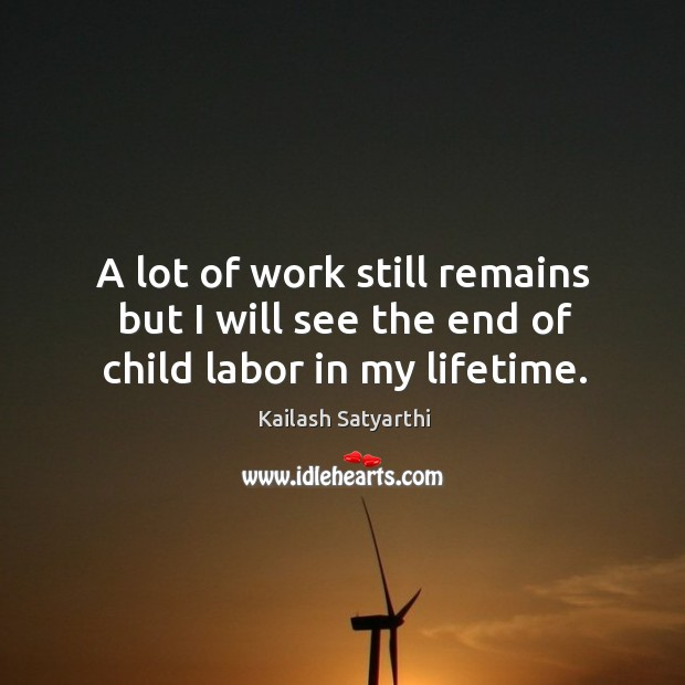 A lot of work still remains but I will see the end of child labor in my lifetime. Image