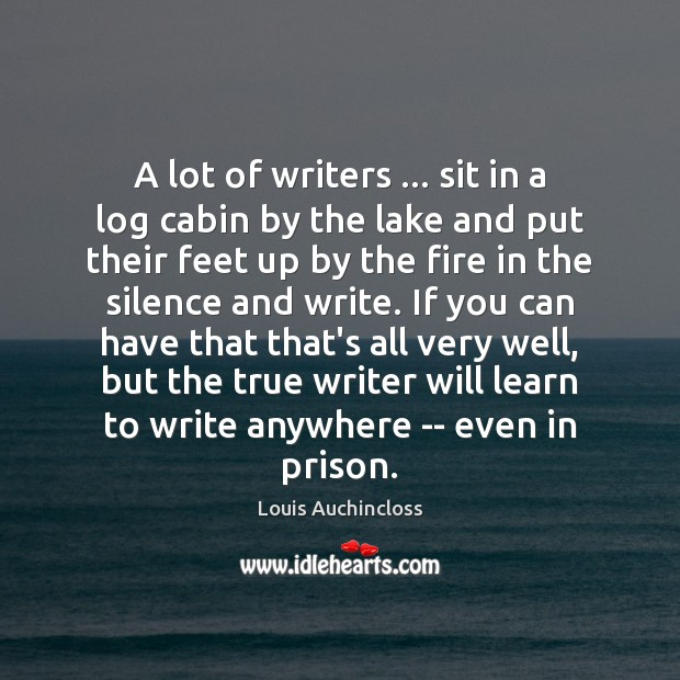 A lot of writers … sit in a log cabin by the lake Image