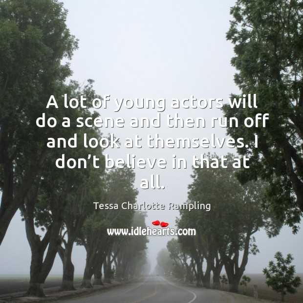 A lot of young actors will do a scene and then run off and look at themselves. Image
