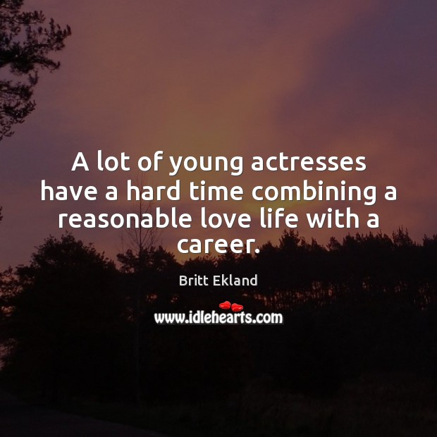 A lot of young actresses have a hard time combining a reasonable love life with a career. Britt Ekland Picture Quote