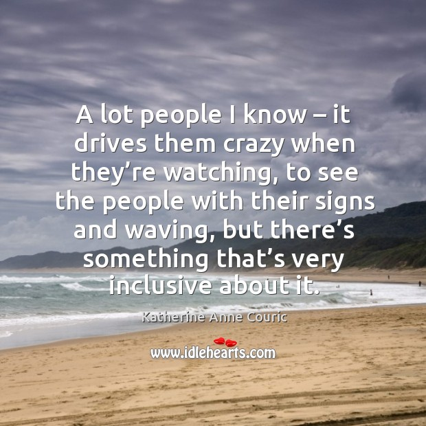 A lot people I know – it drives them crazy when they're watching, to see the people with Katherine Anne Couric Picture Quote