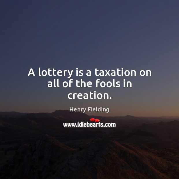 A lottery is a taxation on all of the fools in creation. Henry Fielding Picture Quote