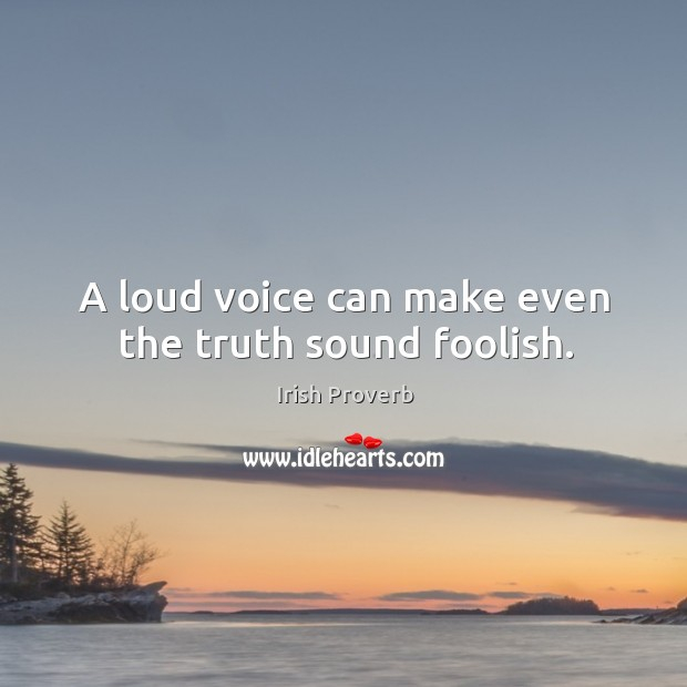 Image, A loud voice can make even the truth sound foolish.