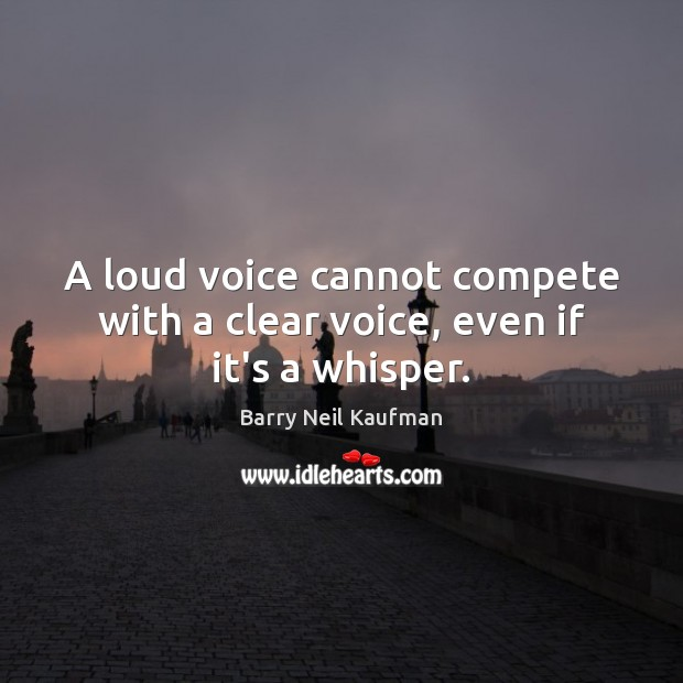 A loud voice cannot compete with a clear voice, even if it's a whisper. Image