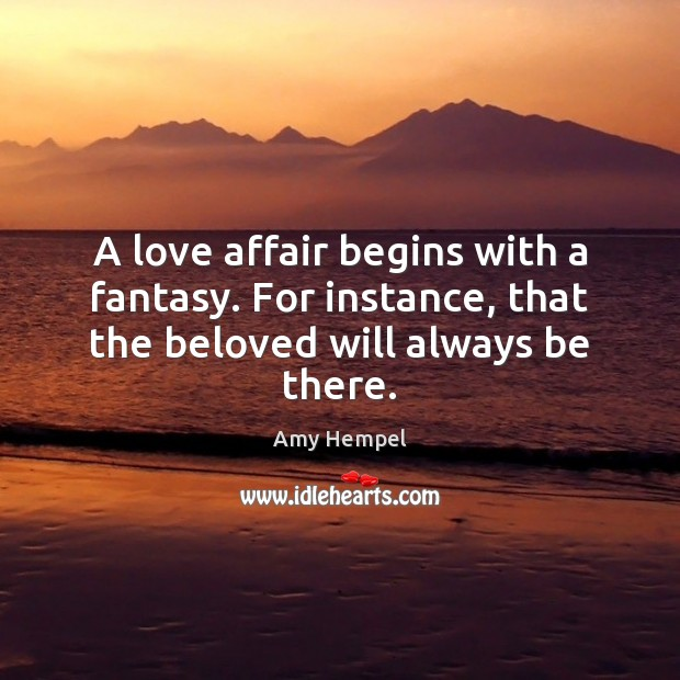 A love affair begins with a fantasy. For instance, that the beloved will always be there. Image