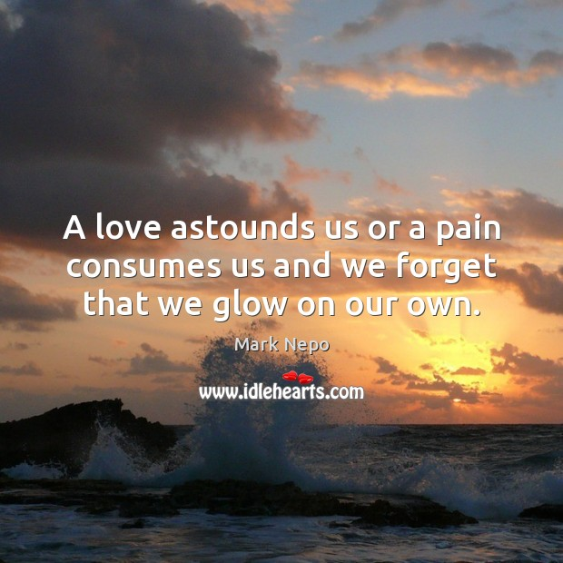 A love astounds us or a pain consumes us and we forget that we glow on our own. Mark Nepo Picture Quote