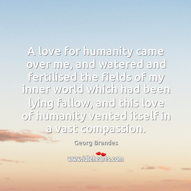 A love for humanity came over me, and watered and fertilised the fields of my inner world Georg Brandes Picture Quote