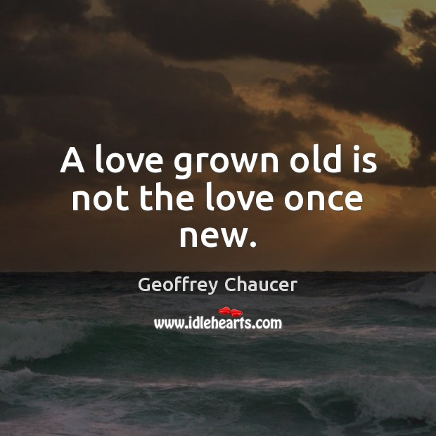 A love grown old is not the love once new. Image