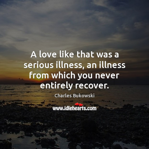 A love like that was a serious illness, an illness from which you never entirely recover. Charles Bukowski Picture Quote