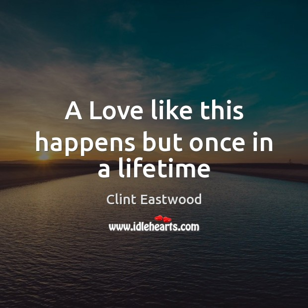 A Love like this happens but once in a lifetime Clint Eastwood Picture Quote