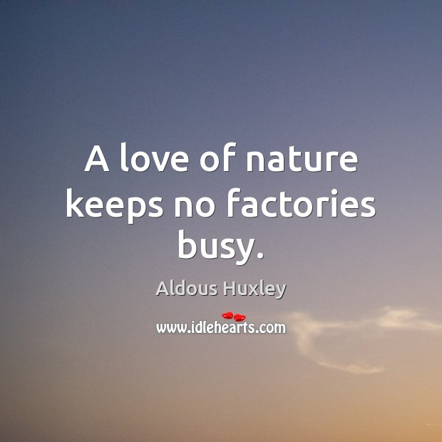 A love of nature keeps no factories busy. Image