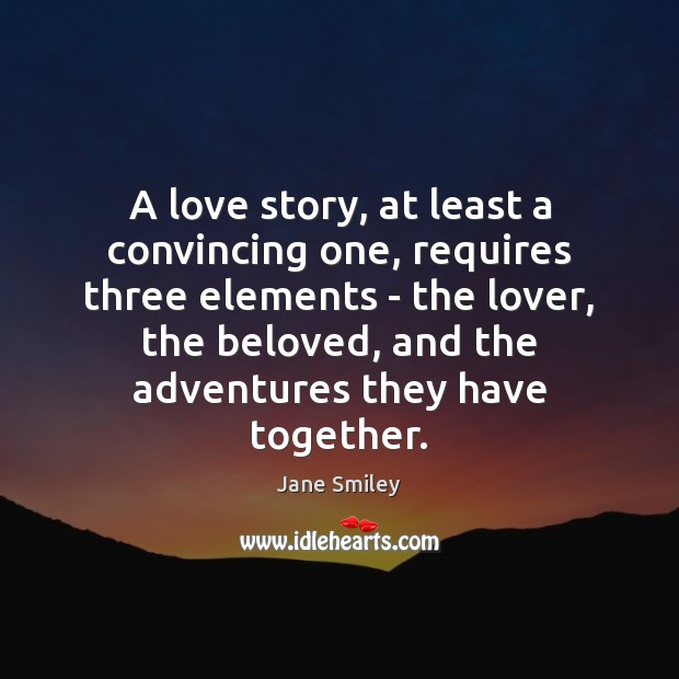 A love story, at least a convincing one, requires three elements – Jane Smiley Picture Quote