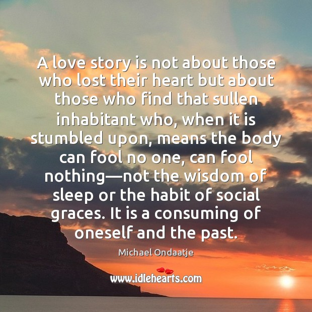 A love story is not about those who lost their heart but Michael Ondaatje Picture Quote