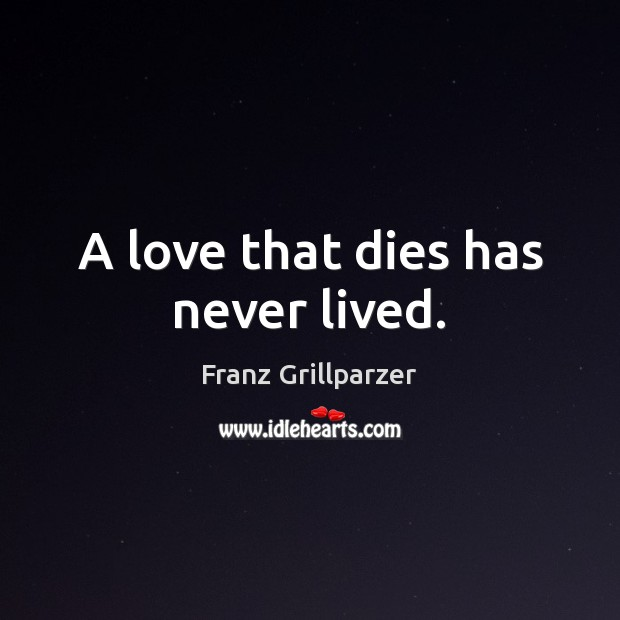 A love that dies has never lived. Franz Grillparzer Picture Quote