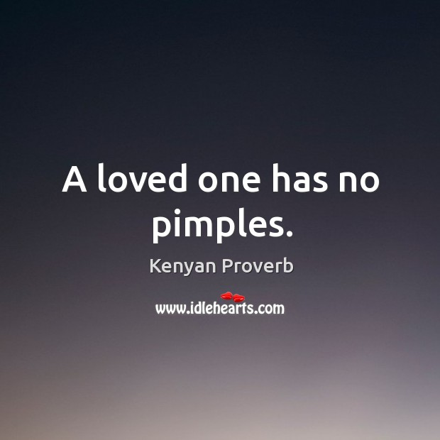 A loved one has no pimples. Kenyan Proverbs Image