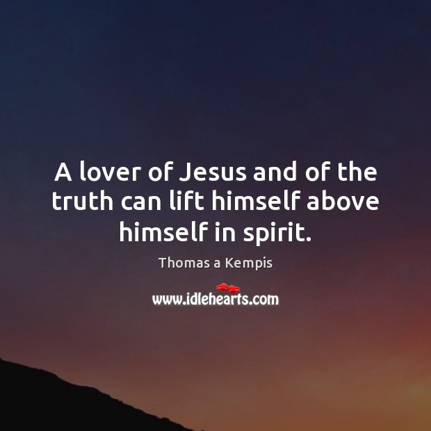 A lover of Jesus and of the truth can lift himself above himself in spirit. Thomas a Kempis Picture Quote