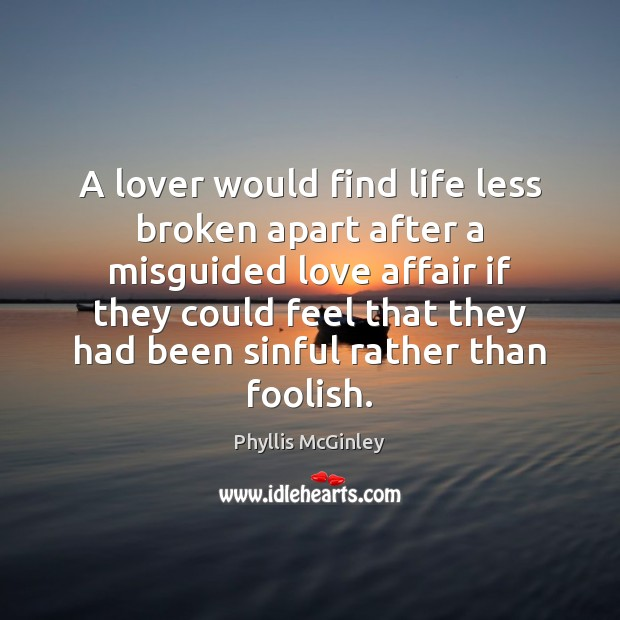 A lover would find life less broken apart after a misguided love Phyllis McGinley Picture Quote