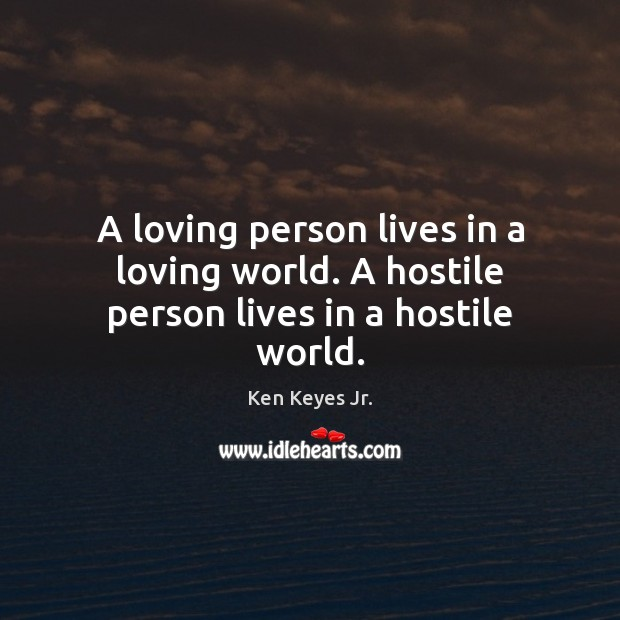 Image, A loving person lives in a loving world. A hostile person lives in a hostile world.