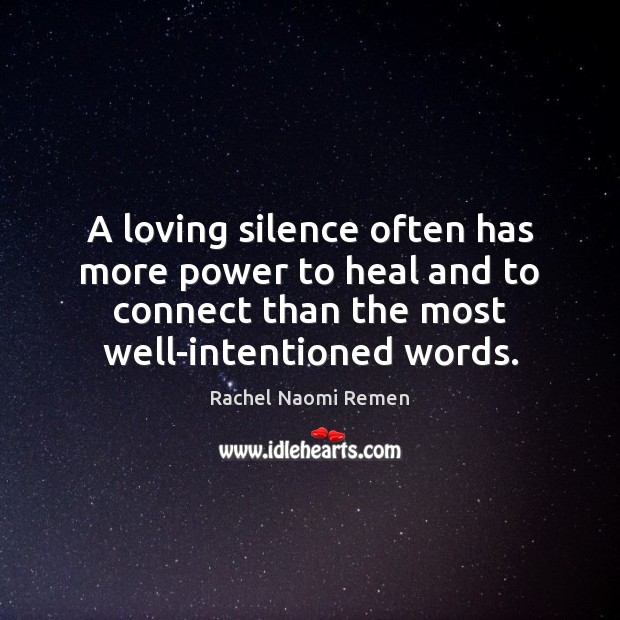 A loving silence often has more power to heal and to connect Rachel Naomi Remen Picture Quote