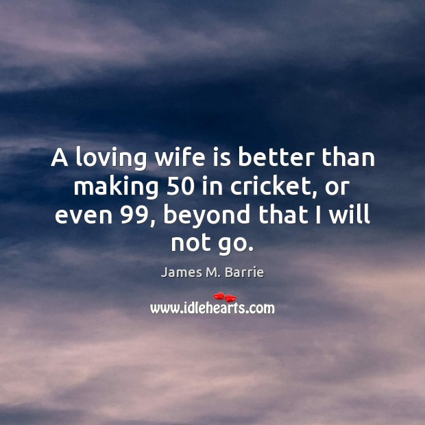 A loving wife is better than making 50 in cricket, or even 99, beyond that I will not go. James M. Barrie Picture Quote