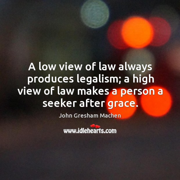 A low view of law always produces legalism; a high view of Image