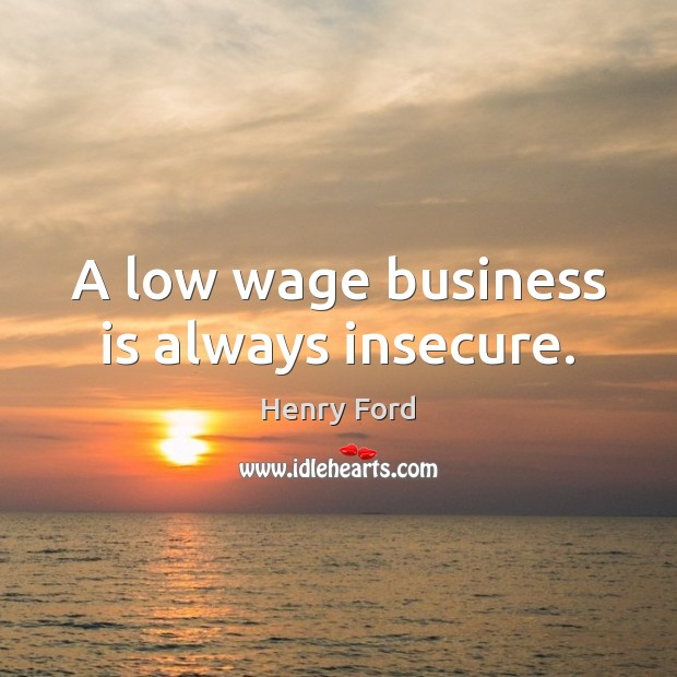 A low wage business is always insecure. Henry Ford Picture Quote