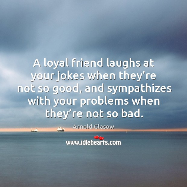 Image, A loyal friend laughs at your jokes when they're not so good