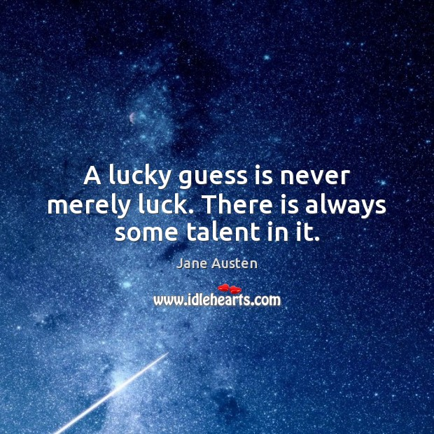 Image, A lucky guess is never merely luck. There is always some talent in it.
