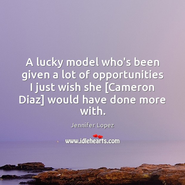 A lucky model who's been given a lot of opportunities I just Jennifer Lopez Picture Quote