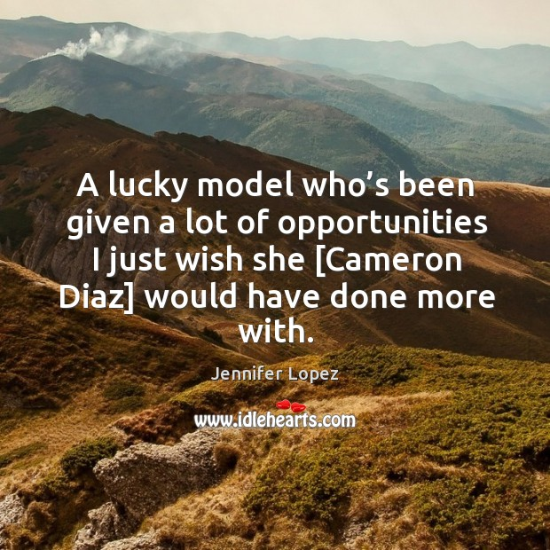 A lucky model who's been given a lot of opportunities I just wish she [cameron diaz] would have done more with. Image