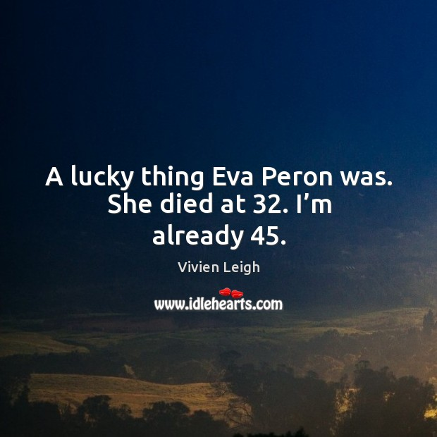 A lucky thing eva peron was. She died at 32. I'm already 45. Image