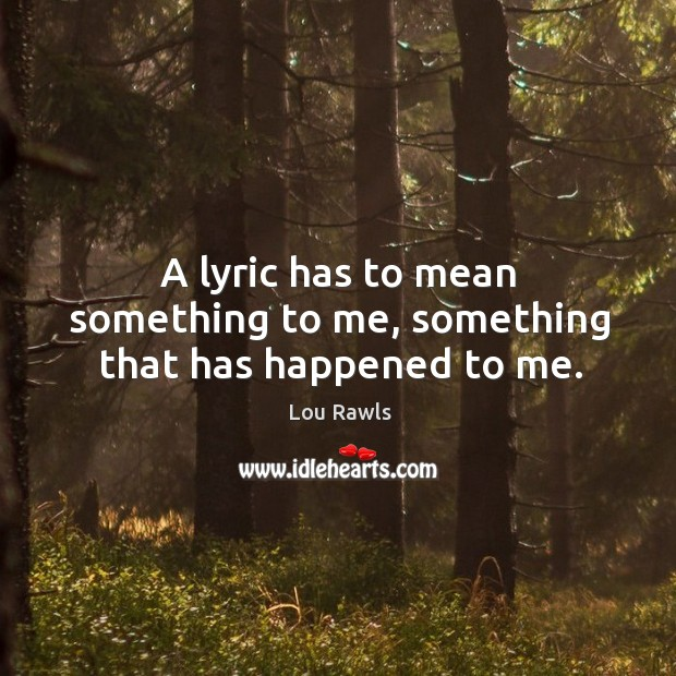 A lyric has to mean something to me, something that has happened to me. Lou Rawls Picture Quote