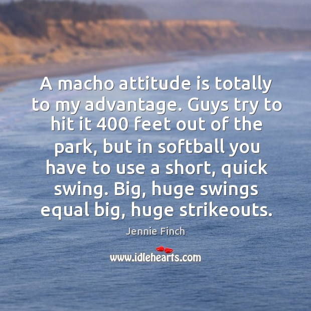 A macho attitude is totally to my advantage. Guys try to hit Jennie Finch Picture Quote