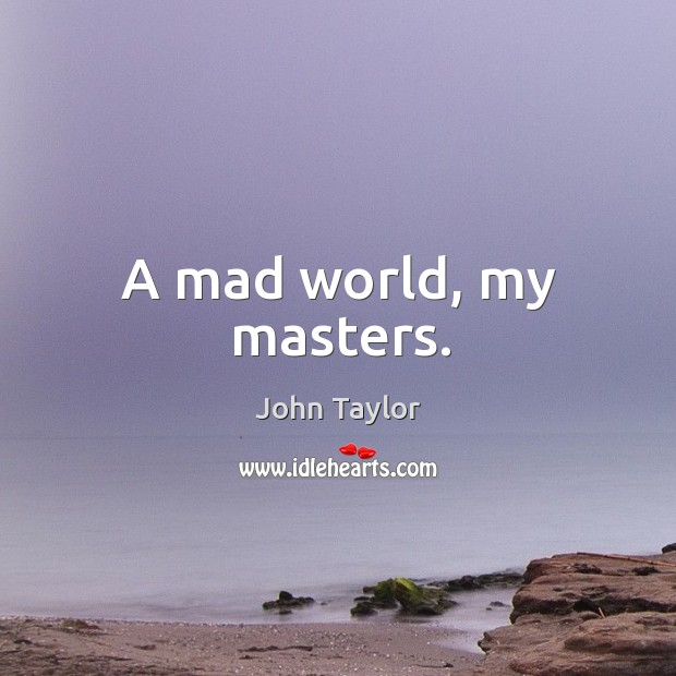 Image, A mad world, my masters.