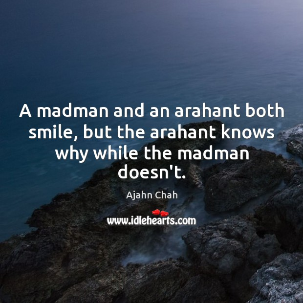 A madman and an arahant both smile, but the arahant knows why while the madman doesn't. Image