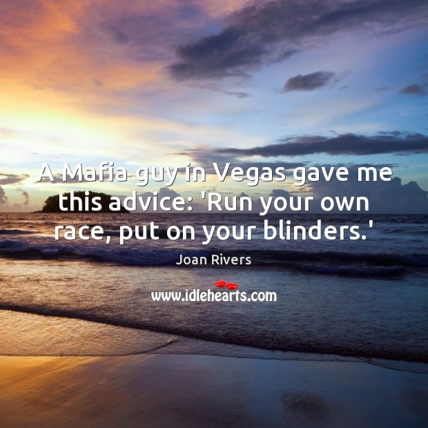 A Mafia guy in Vegas gave me this advice: 'Run your own race, put on your blinders.' Joan Rivers Picture Quote