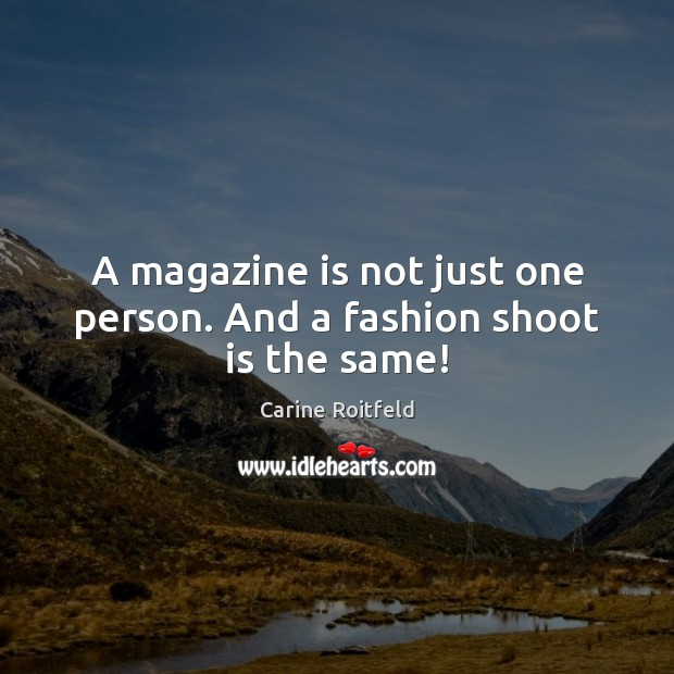 A magazine is not just one person. And a fashion shoot is the same! Carine Roitfeld Picture Quote