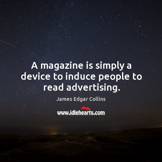 A magazine is simply a device to induce people to read advertising. Image